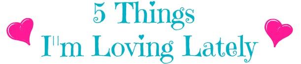 5 things I'm loving lately